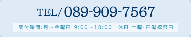tel:089-909-7567【受付時間】月~金曜日 9:00~18:00 休日:土曜・日曜祝祭日